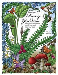 Wild Coloring: Fairy Gardens: Engage Your Imagination, Soothe Your Spirit, Color Your World.