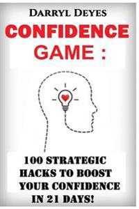 The Confidence Game: 100 Strategic Hacks to Boost Your Confidence in 21 Days