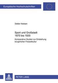 Sport Und Großstadt 1870 Bis 1930: Komparative Studien Zur Entstehung Buergerlicher Freizeitkultur