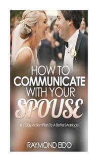 How to Communicate with Your Spouse: A 7 Day Action Plan to a Better Marriage