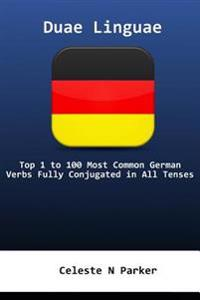 Duae Linguae German: Top 1 to 100 Most Common German Verbs Fully Conjugated in All Tenses