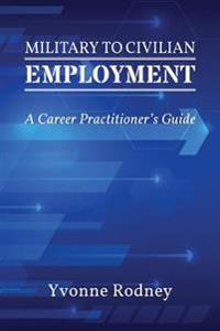Military to Civilian Employment: A Career Practitioner's Guide