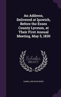 An Address, Delivered at Ipswich, Before the Essex County Lyceum, at Their First Annual Meeting, May 5, 1830