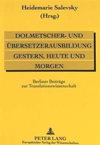 Dolmetscher- Und Uebersetzerausbildung Gestern, Heute Und Morgen: Berliner Beitraege Zur Translationswissenschaft. Akten Des Internationalen Wissensch