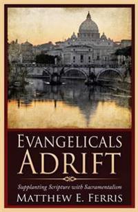 Evangelicals Adrift: Supplanting Scripture with Sacramentalism