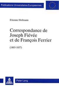 Correspondance de Joseph Fievee Et de Francois Ferrier (1803-1837): Soixante-Trois Lettres Inedites, Publiees Avec Une Introduction Et Des Notes Par E