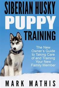 Siberian Husky Puppy Training: The New Owner's Guide to Taking Care of and Train