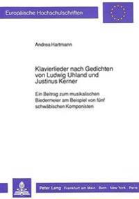 Klavierlieder Nach Gedichten Von Ludwig Uhland Und Justinus Kerner: Ein Beitrag Zum Musikalischen Biedermeier Am Beispiel Von Fuenf Schwaebischen Komp