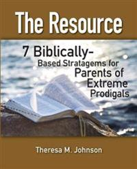 The Resource: 7 Biblically-Based Stratagems for Parents of Extreme Prodigals