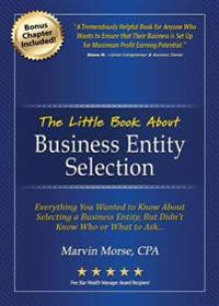 The Little Book about Business Entity Selection: Everything You Wanted to Know about Selecting a Business Entity, But Didn't Know Who or What to Ask