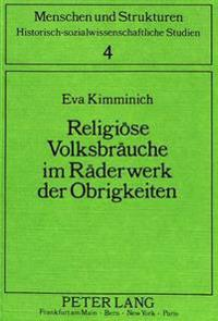 Religioese Volksbraeuche Im Raederwerk Der Obrigkeiten: Ein Beitrag Zur Auswirkung Aufklaererischer Reformprogramme Am Oberrhein Und in Vorarlberg
