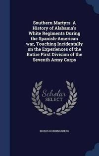 Southern Martyrs. a History of Alabama's White Regiments During the Spanish-American War, Touching Incidentally on the Experiences of the Entire First Division of the Seventh Army Corps