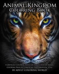 Animal Kingdom Coloring Book: A Greyscale Coloring Book for Adults with 60 Animal Coloring Pages in a Greyscale Photorealistic Style