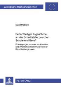 Benachteiligte Jugendliche an Der Schnittstelle Zwischen Schule Und Beruf: Ueberlegungen Zu Einer Strukturellen Und Inhaltlichen Reform Praeventiver B