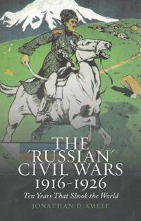 Russian civil wars 1916-1926 - ten years that shook the world