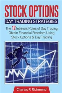 Stock Options - Day Trading Strategies: The 12 Intrinsic Rules of Day Trading - Obtain Financial Freedom Using Stock Options and Day Trading