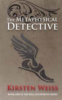 The Metaphysical Detective: A Riga Hayworth Mystery