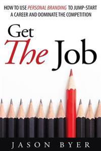 Get the Job: How to Use Personal Branding to Jump-Start a Career and Dominate the Competition.