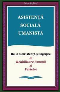 Asistenta Sociala Umanista: de La Subzistenta Si Ingrijire La Reabilitare Umana Si Fericire (Humanistic Social Work Project)