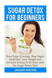 Sugar Detox for Beginners: How to Bust Sugar Cravings, Stop Sugar Addiction, Lose Weight and Increase Energy in 21 Days with the Sugar Detox Diet