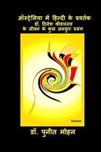 Australia Mein Hindi Ke Pravartak: Dr Dinesh Srivastava Ke Jeevan Ke Kuchh Unchhue Prasang