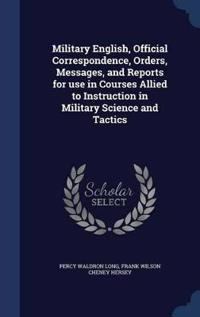 Military English, Official Correspondence, Orders, Messages, and Reports for Use in Courses Allied to Instruction in Military Science and Tactics