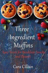 Three Ingredient Muffins: Tasty Treats for Breakfast, Snacks, and Desserts