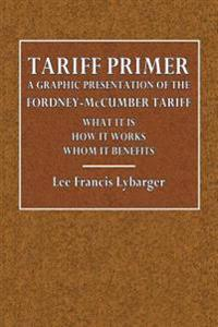Tariff Primer: A Graphic Presentation of the Fordney-McCumber Tariff What It Is How It Works Whom It Benefits