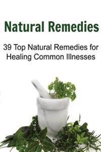 Natural Remedies: 39 Top Natural Remedies for Healing Common Illnesses: Natural Remedies, Natural Remedies Book, Natural Remedies Recipe