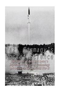 Nazi Germany's Rocket Science: The History of the Third Reich's Experimental Weapons Technology and Research During World War II