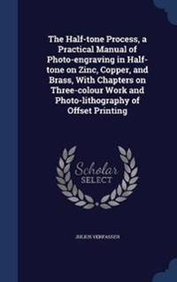 The Half-Tone Process, a Practical Manual of Photo-Engraving in Half-Tone on Zinc, Copper, and Brass, with Chapters on Three-Colour Work and Photo-Lithography of Offset Printing