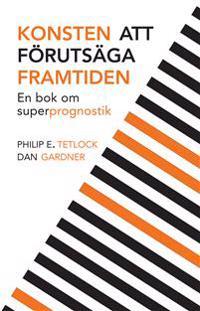 Konsten att förutsäga framtiden : en bok om superprognostik