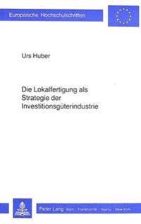 Die Lokalfertigung ALS Strategie Der Investitionsgueterindustrie: Mit Besonderer Beruecksichtigung Des Protektionismus