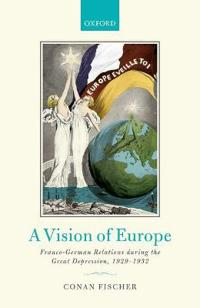 A Vision of Europe: Franco-German Relations During the Great Depression, 1929-1932