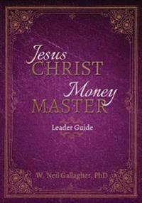 Jesus Christ, Money Master Leader Guide: The Wisest Words Ever Spoken on Money