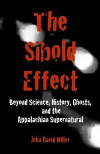 The Sibold Effect: Beyond Science, History, Ghosts, and the Appalachian Supernatural