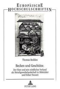 Becken Und Geschuetze: Der Harz Und Sein Noerdliches Vorland ALS Metallgewerbelandschaft in Mittelalter Und Frueher Neuzeit