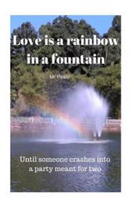 Love Is a Rainbow in a Fountain: Until Someone Crashes Into a Party Meant for Two
