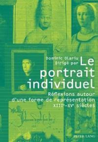 Le Portrait Individuel: Réflexions Autour d'Une Forme de Représentation XIII E -XV E Siècles