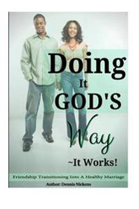 """Doing It God's Way- It Works: """"Friendship Transitioning Into a Healthy Marriage"""""""