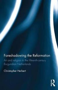 Foreshadowing the Reformation: Art and Religion in the 15th Century Burgundian Netherlands