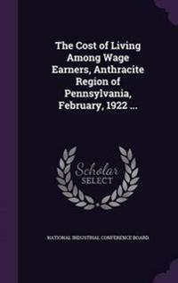The Cost of Living Among Wage Earners, Anthracite Region of Pennsylvania, February, 1922 ...
