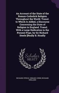 An Account of the State of the Roman-Catholick Religion Throughout the World. Transl. to Which Is Added, a Discourse Concerning the State of Religion in England. Transl. with a Large Dedication to the Present Pope, by Sir Richard Steele [Really B. Hoadly