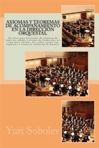 Axiomas y Teoremas de Acompanamiento En La Direccion Orquestal: Un Libro Para Directores de Orquesta de Todas Las Edades y Niveles de Formacion, Asi C