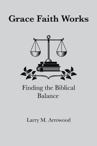 Grace Faith Works, Finding the Biblical Balance