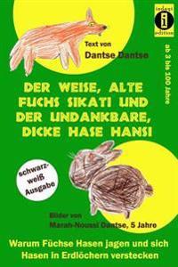 Der Weise, Alte Fuchs Sikati Und Der Undankbare, Dicke Hase Hansi (Schwarz-Weiss Ausgabe): Warum Fuchse Hasen Jagen Und Sich Hasen in Erdlochern Verst