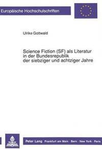 Science Fiction (SF) ALS Literatur in Der Bundesrepublik Der Siebziger Und Achtziger Jahre
