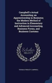 Campbell's Actual Accounting; An Apprenticeship in Business; The Modern Method of Instruction in Elementary and Advanced Accounting, Business Forms, and Business Customs