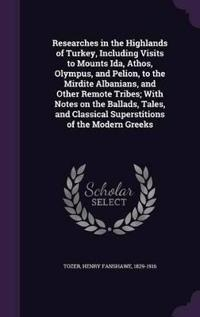 Researches in the Highlands of Turkey, Including Visits to Mounts Ida, Athos, Olympus, and Pelion, to the Mirdite Albanians, and Other Remote Tribes; With Notes on the Ballads, Tales, and Classical Superstitions of the Modern Greeks