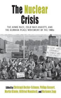 The Nuclear Crisis: The Arms Race, Cold War Anxiety, and the German Peace Movement of the 1980s